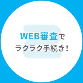 WEB審査でラクラク手続き!